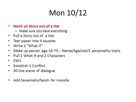 "Mon 10/12 Work on Story out of a Hat – Make sure you have everything: Pull a Story out of a Hat Tear paper into 4 squares Write 1 ""What if"" Make up person."