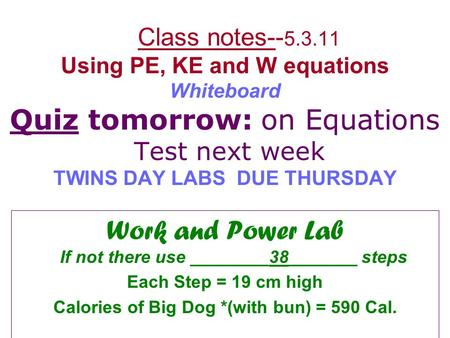 Class notes-- 5.3.11 Using PE, KE and W equations Whiteboard Quiz tomorrow: on Equations Test next week TWINS DAY LABS DUE THURSDAY Work and Power Lab.