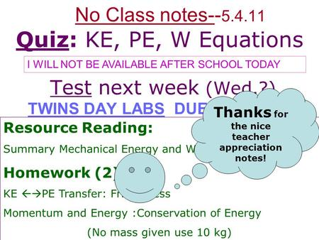 No Class notes-- 5.4.11 Quiz: KE, PE, W Equations Test next week (Wed.?) TWINS DAY LABS DUE Tomorrow Resource Reading: Summary Mechanical Energy and Work.