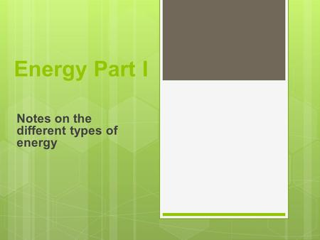 Energy Part I Notes on the different types of energy.