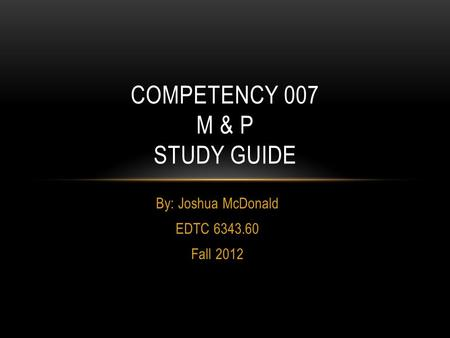 By: Joshua McDonald EDTC 6343.60 Fall 2012 COMPETENCY 007 M & P STUDY GUIDE.
