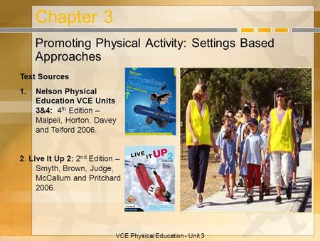 VCE Physical Education - Unit 3 Chapter 3 Promoting Physical Activity: Settings Based Approaches Text Sources 1.Nelson Physical Education VCE Units 3&4: