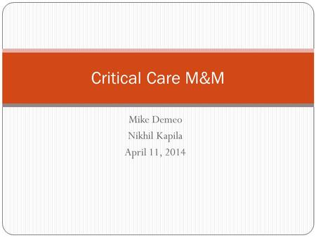 Mike Demeo Nikhil Kapila April 11, 2014 Critical Care M&M.