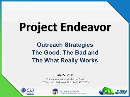 Project Endeavor Outreach Strategies The Good, The Bad and The What Really Works Communication Service for the Deaf 102 North Krohn Place Sioux Falls,