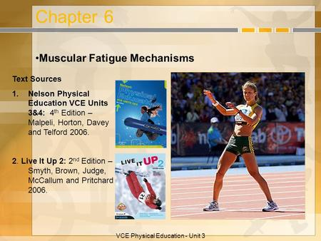 VCE Physical Education - Unit 3 Chapter 6 Muscular Fatigue Mechanisms Text Sources 1.Nelson Physical Education VCE Units 3&4: 4 th Edition – Malpeli, Horton,