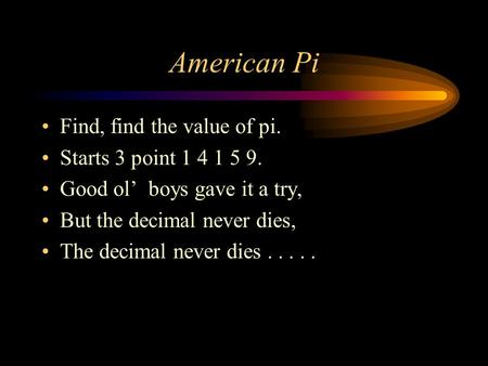 American Pi Find, find the value of pi. Starts 3 point 1 4 1 5 9. Good ol' boys gave it a try, But the decimal never dies, The decimal never dies.....