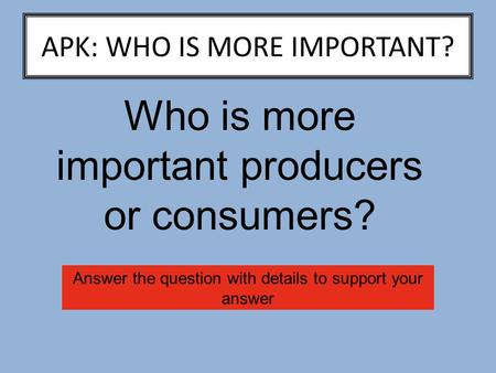 APK: WHO IS MORE IMPORTANT? Who is more important producers or consumers? Answer the question with details to support your answer.