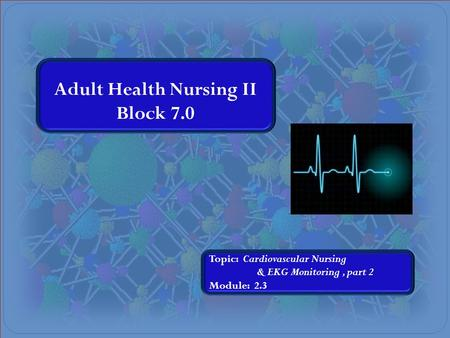 Adult Health Nursing II Block 7.0 Topic: Cardiovascular Nursing & EKG Monitoring, part 2 Module: 2.3.
