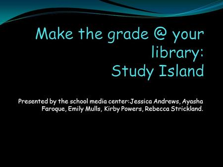 Presented by the school media center:Jessica Andrews, Ayasha Faroque, Emily Mulls, Kirby Powers, Rebecca Strickland.