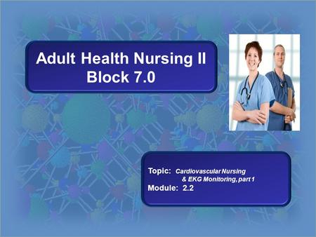 Adult Health Nursing II Block 7.0 Topic: Cardiovascular Nursing & EKG Monitoring, part 1 Module: 2.2.