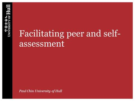 Facilitating peer and self- assessment Paul Chin University of Hull.