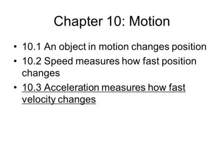 Chapter 10: Motion 10.1 An object in motion changes position 10.2 Speed measures how fast position changes 10.3 Acceleration measures how fast velocity.