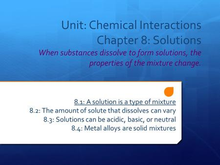 Unit: Chemical Interactions Chapter 8: Solutions When substances dissolve to form solutions, the properties of the mixture change. 8.1: A solution is a.