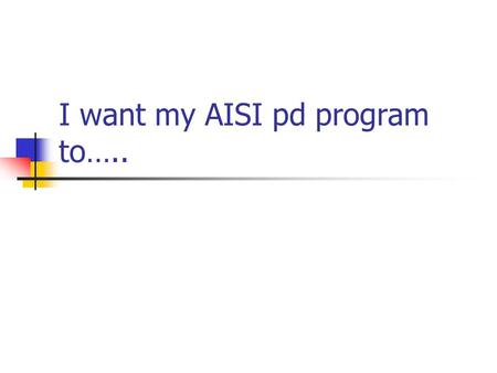 I want my AISI pd program to…..