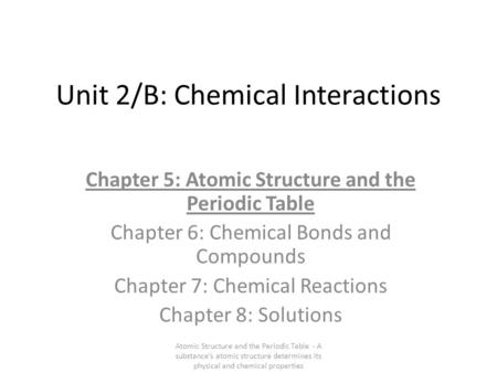 Unit 2/B: Chemical Interactions Chapter 5: Atomic Structure and the Periodic Table Chapter 6: Chemical Bonds and Compounds Chapter 7: Chemical Reactions.