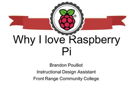 Why I love Raspberry Pi Brandon Poulliot Instructional Design Assistant Front Range Community College.