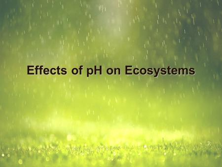 Effects of pH on Ecosystems. Acids and Bases Acids release a hydrogen ion into water (aqueous) solution Acids neutralize bases in a neutralization reaction.