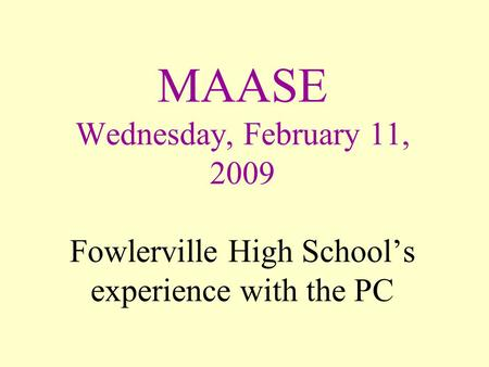 MAASE Wednesday, February 11, 2009 Fowlerville High School's experience with the PC.