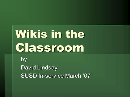 Wikis in the Classroom by David Lindsay SUSD In-service March '07.