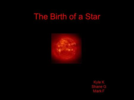 The Birth of a Star Kyle K Shane G Mark F. Interstellar Cloud The name given to an accumulation of gas, plasma and dust in our and other galaxies.