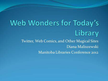 Twitter, Web Comics, and Other Magical Sites Diana Maliszewski Manitoba Libraries Conference 2012.