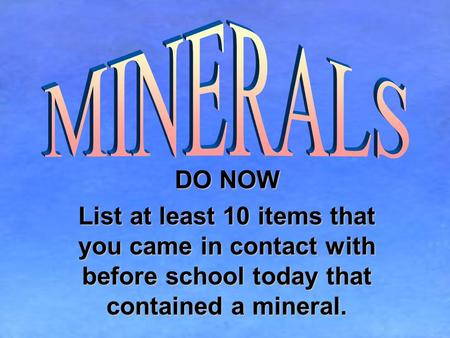 MINERALS DO NOW List at least 10 items that you came in contact with before school today that contained a mineral.