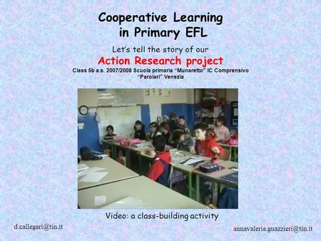 "Cooperative Learning in Primary EFL Let's tell the story of our Action Research project Class 5b a.s. 2007/2008 Scuola primaria ""Munaretto"" IC Comprensivo."