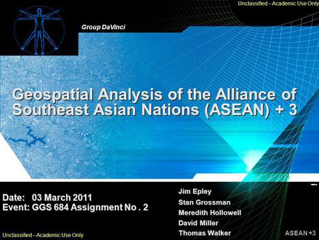 Group DaVinci ASEAN +3 Unclassified – Academic Use Only Geospatial Analysis of the Alliance of Southeast Asian Nations (ASEAN) + 3 Jim Epley Stan Grossman.