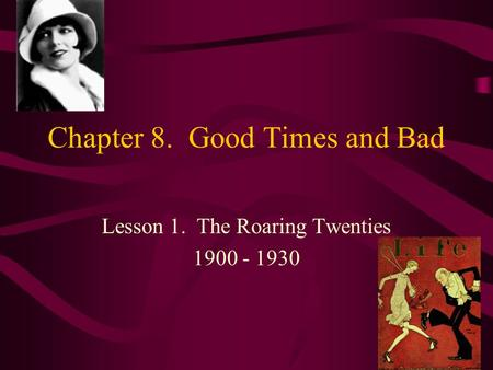 Chapter 8. Good Times and Bad Lesson 1. The Roaring Twenties 1900 - 1930.