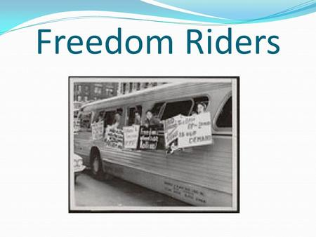 "Freedom Riders. Founding and Purpose On May 4 th of 1961, the Congress of Racial Equality (CORE) organized ""Freedom Rides."" To integrate blacks' and whites'"