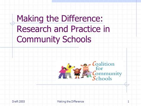 Draft 2003Making the Difference1 Making the Difference: Research and Practice in Community Schools.