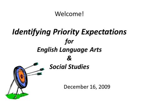 Welcome! Identifying Priority Expectations for English Language Arts & Social Studies December 16, 2009.