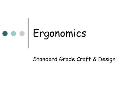 Ergonomics Standard Grade Craft & Design. Ergonomics: A definition Ergonomics is the study of how humans interact with their environments and the products.