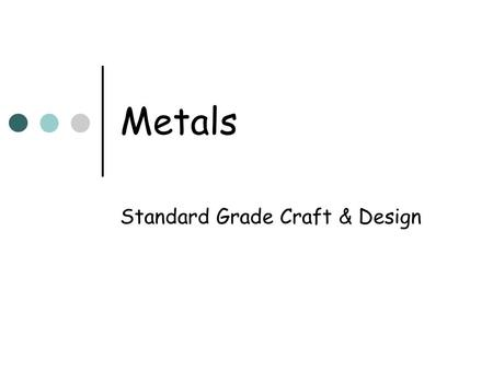 Metals Standard Grade Craft & Design. Metals: A definition Metals form the major portion of the Earth's elements. Metals are categorised as Ferrous or.
