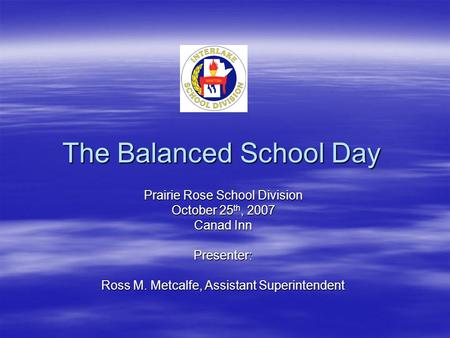 The Balanced School Day Prairie Rose School Division October 25 th, 2007 Canad Inn Presenter: Ross M. Metcalfe, Assistant Superintendent.
