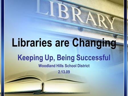 Libraries are Changing Keeping Up, Being Successful Woodland Hills School District 2.13.09.