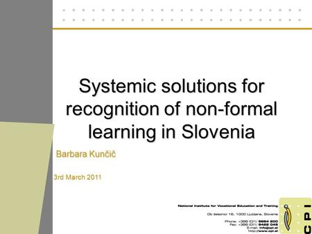 Systemic solutions for recognition of non-formal learning in Slovenia Barbara Kunčič 3rd March 2011.