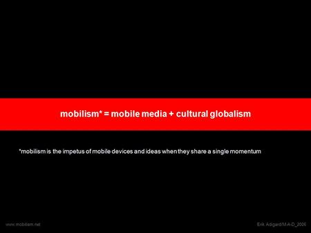 Mobilism* = mobile media + cultural globalism *mobilism is the impetus of mobile devices and ideas when they share a single momentum www.mobilism.netErik.