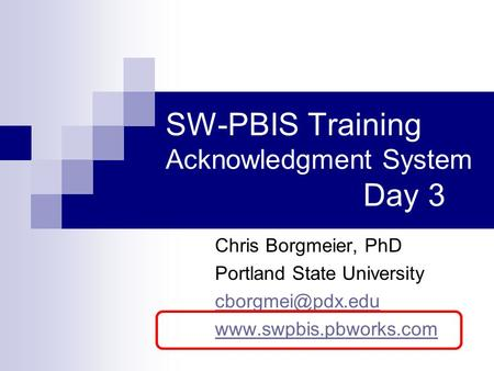SW-PBIS Training Acknowledgment System Day 3 Chris Borgmeier, PhD Portland State University