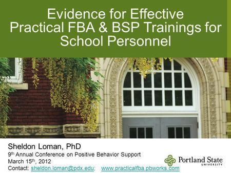 Evidence for Effective Practical FBA & BSP Trainings for School Personnel Sheldon Loman, PhD 9 th Annual Conference on Positive Behavior Support March.