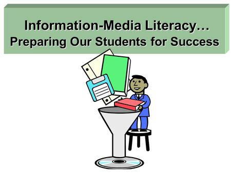 Information-Media Literacy… Preparing Our Students for Success Information-Media Literacy… Preparing Our Students for Success.