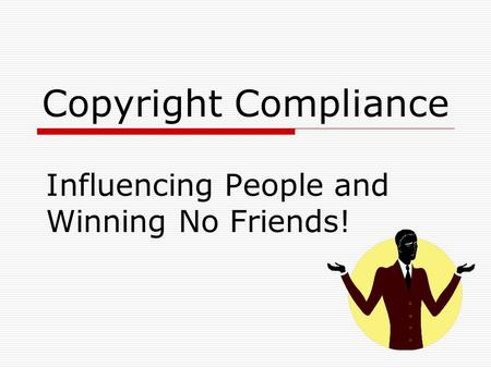 Copyright Compliance Influencing People and Winning No Friends!