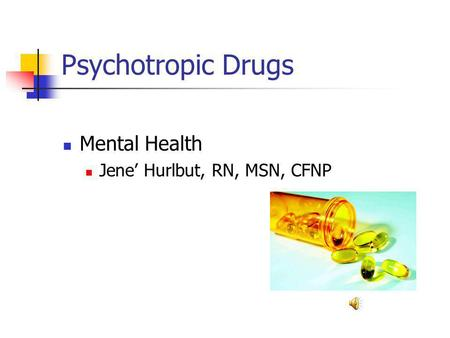 Psychotropic Drugs Mental Health Jene' Hurlbut, RN, MSN, CFNP.