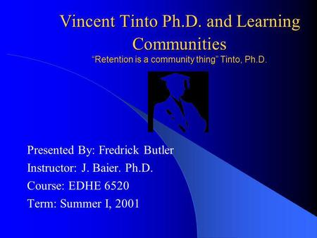 "Vincent Tinto Ph.D. and Learning Communities ""Retention is a community thing"" Tinto, Ph.D. Presented By: Fredrick Butler Instructor: J. Baier. Ph.D. Course:"