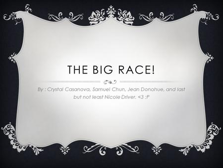 THE BIG RACE! By : Crystal Casanova, Samuel Chun, Jean Donohue, and last but not least Nicole Driver.