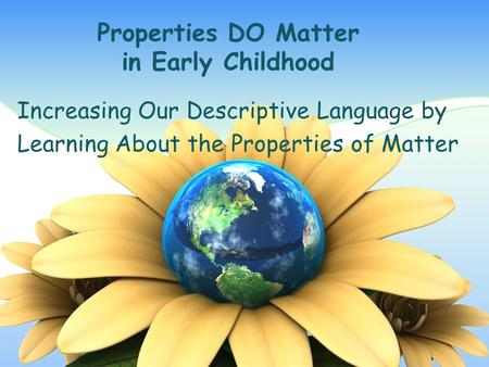 Properties DO Matter in Early Childhood Increasing Our Descriptive Language by Learning About the Properties of Matter.