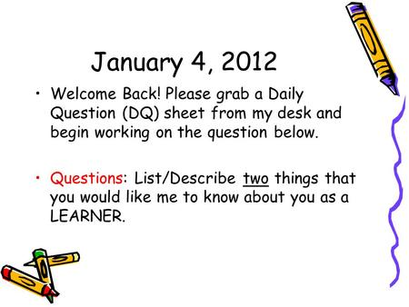 January 4, 2012 Welcome Back! Please grab a Daily Question (DQ) sheet from my desk and begin working on the question below. Questions: List/Describe two.