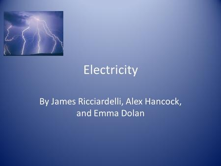 Electricity By James Ricciardelli, Alex Hancock, and Emma Dolan.