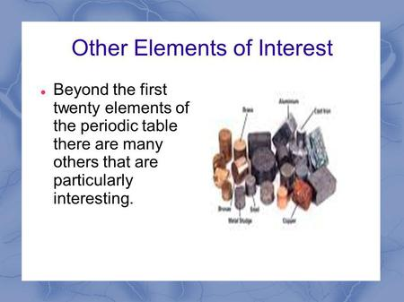 Other Elements of Interest Beyond the first twenty elements of the periodic table there are many others that are particularly interesting.