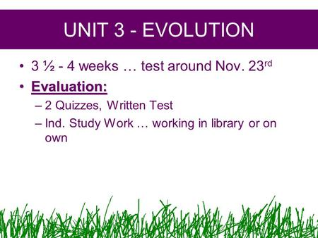 UNIT 3 - EVOLUTION 3 ½ - 4 weeks … test around Nov. 23 rd Evaluation:Evaluation: –2 Quizzes, Written Test –Ind. Study Work … working in library or on own.